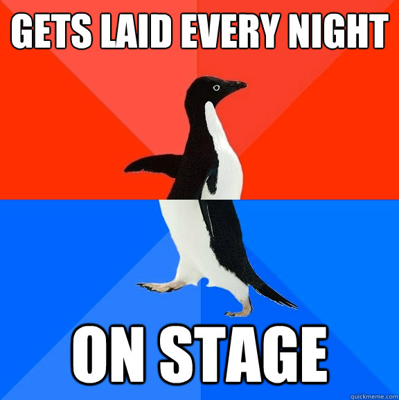 gets laid every night on stage  - Socially Awesome Awkward Penguin