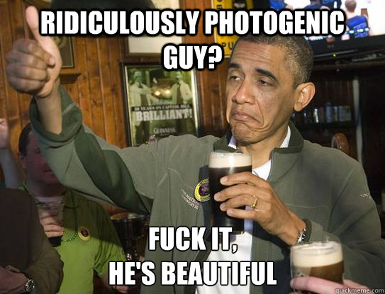 ridiculously photogenic guy fuck it hes beautiful  - Upvoting Obama