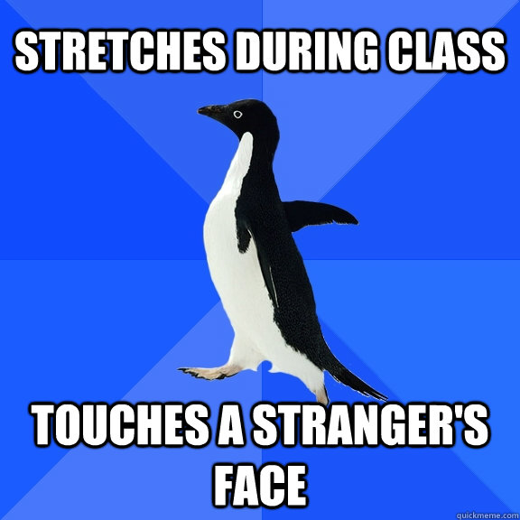 stretches during class touches a strangers face - Socially Awkward Penguin