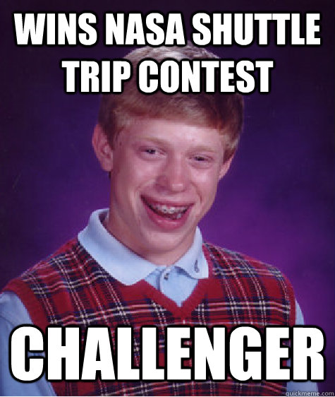 wins nasa shuttle trip contest challenger  - Bad Luck Brian