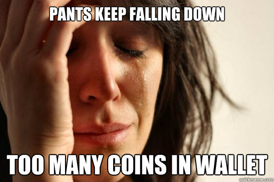 pants keep falling down too many coins in wallet  - First World Problems