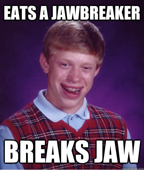 eats a jawbreaker breaks jaw - Bad Luck Brian