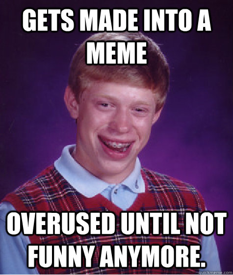 gets made into a meme overused until not funny anymore - Bad Luck Brian
