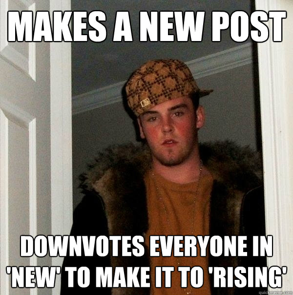 makes a new post downvotes everyone in new to make it to  - Scumbag Steve
