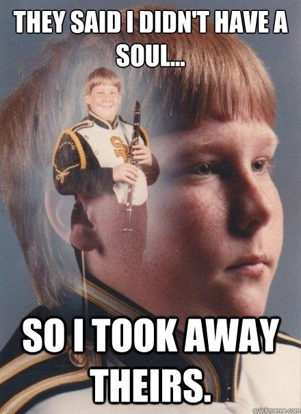 they said i didnt have a soul so i took away theirs - PTSD Clarinet Boy