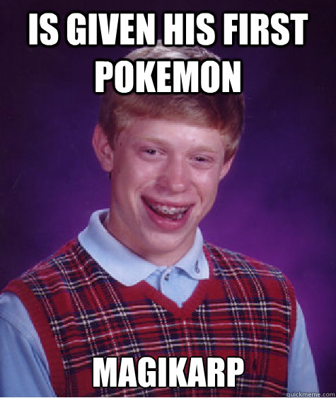 is given his first pokemon magikarp - BAD LUCK BRIAN