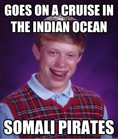 goes on a cruise in the indian ocean somali pirates - Bad Luck Brian