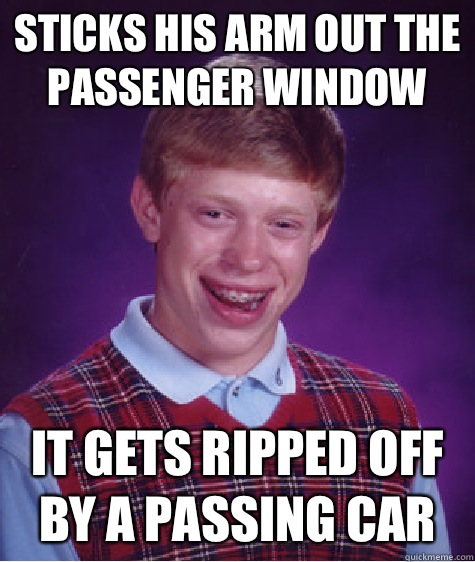 Sticks his arm out the passenger window it gets ripped off b - Bad Luck Brian