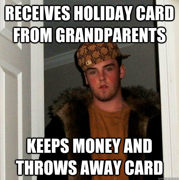 receives holiday card from grandparents keeps money and thro - Scumbag Steve