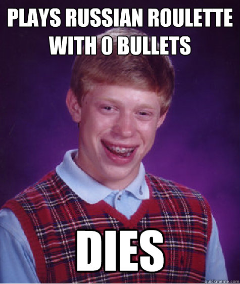 plays russian roulette with 0 bullets dies - Bad Luck Brian