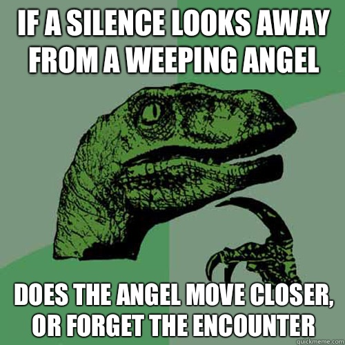 If a silence looks away from A weeping angel Does the angel  - Philosoraptor