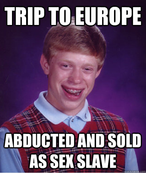 trip to europe abducted and sold as sex slave - Bad Luck Brian