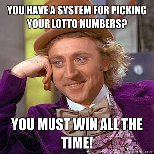 you have a system for picking your lotto numbers you must w - Condescending Wonka