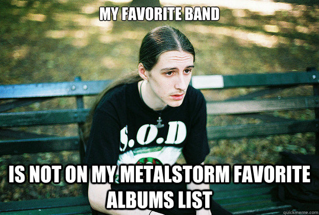 my favorite band is not on my metalstorm favorite albums lis - First World Metal Problems