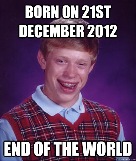 born on 21st december 2012 end of the world - Bad Luck Brian