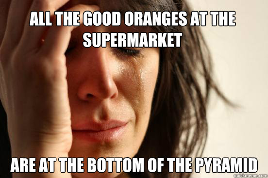 all the good oranges at the supermarket are at the bottom of - First World Problems