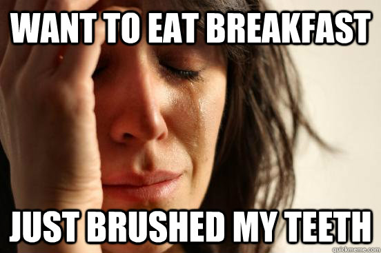 want to eat breakfast just brushed my teeth - First World Problems