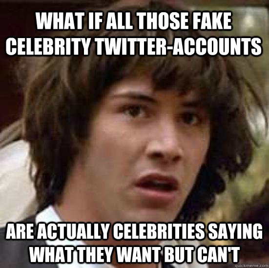 what if all those fake celebrity twitteraccounts are actu - conspiracy keanu