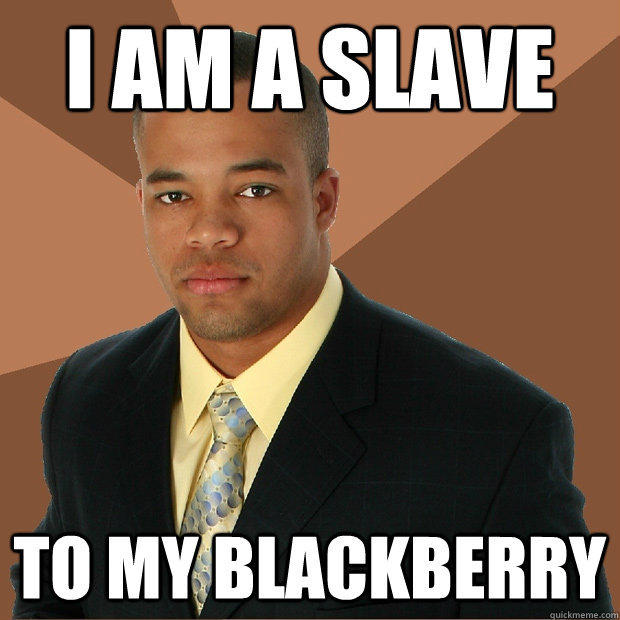 i am a slave to my blackberry - Successful Black Man