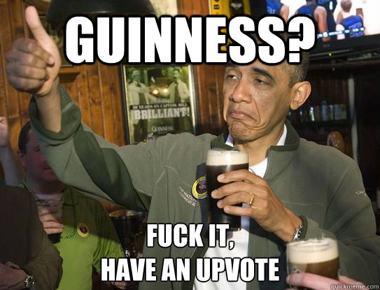 guinness fuck it have an upvote - Upvoting Obama