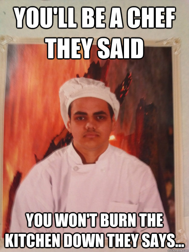 You Ll Be A Chef They Said You Won T Burn The Kitchen Down