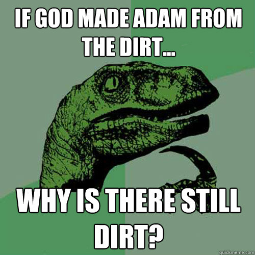 if god made adam from the dirt why is there still dirt - Philosoraptor