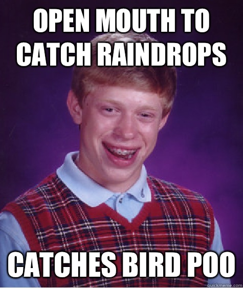 Open mouth to catch raindrops MURDERED IN HIS SLEE - Bad Luck Brian