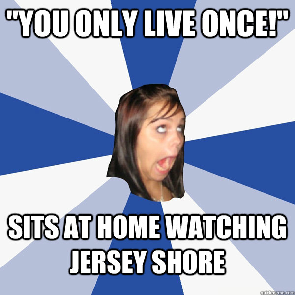 you only live once sits at home watching jersey shore - Annoying Facebook Girl