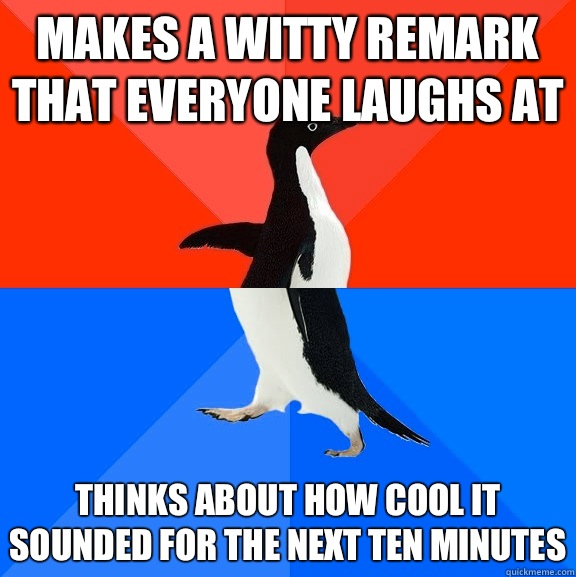 Makes a witty remark that everyone laughs at Thinks about ho - Socially Awesome Awkward Penguin