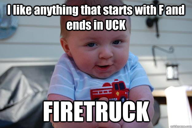 i like anything that starts with f and ends in uck firetruck - Seductive Looking Baby