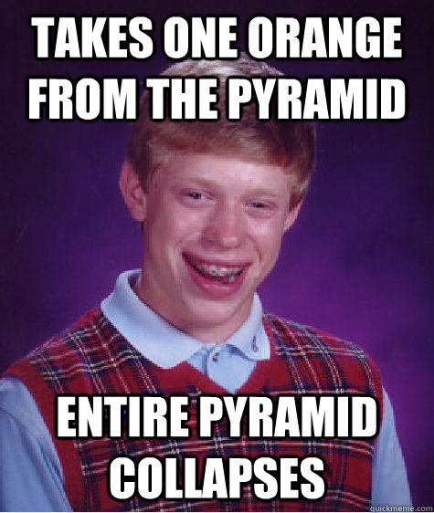 takes one orange from the pyramid entire pyramid collapses - Bad Luck Brian