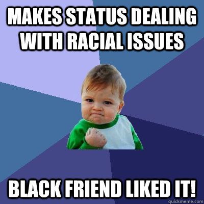 makes status dealing with racial issues black friend liked i - Success Kid