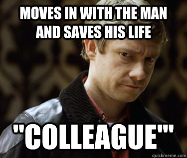 moves in with the man and saves his life colleague - Defensively Heterosexual John Watson
