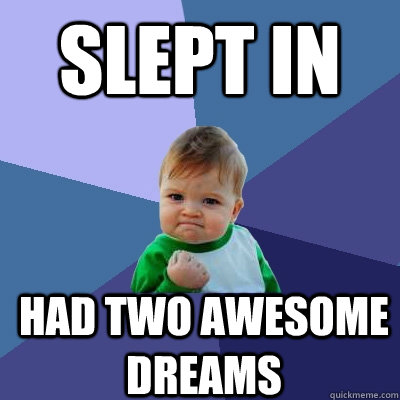 slept in had two awesome dreams - Success Kid