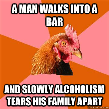 a man walks into a bar and slowly alcoholism tears his famil - Anti-Joke Chicken