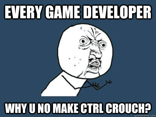 every game developer why u no make ctrl crouch - VALVe WHY YOU NO COUNT TO THWEE
