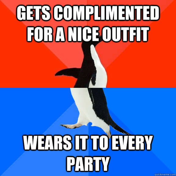 gets complimented for a nice outfit wears it to every party - Socially Awesome Awkward Penguin