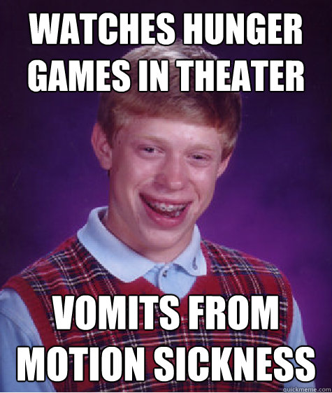 watches hunger games in theater vomits from motion sickness - Bad Luck Brian