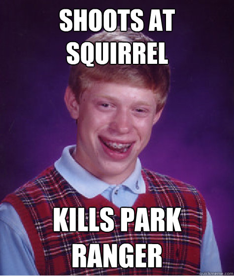 shoots at squirrel kills park ranger - Bad Luck Brian