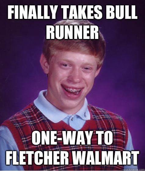 Finally takes bull runner Oneway to fletcher Walmart - Bad Luck Brian