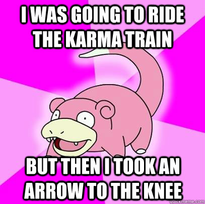 i was going to ride the karma train but then i took an arrow - Slowpoke