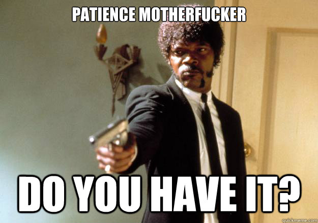 patience motherfucker do you have it - Samuel L Jackson