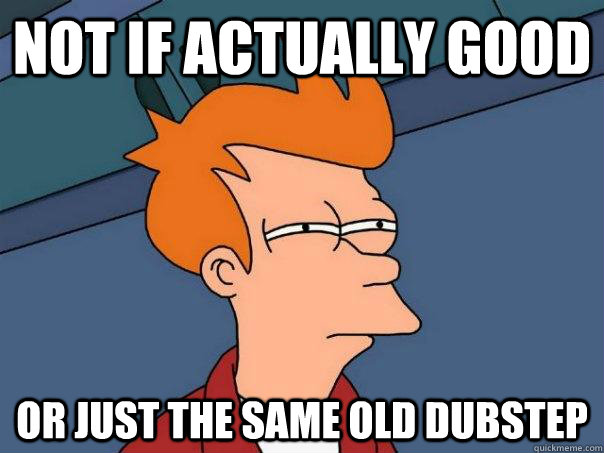 not if actually good or just the same old dubstep - Futurama Fry