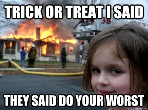 trick or treat i said they said do your worst -