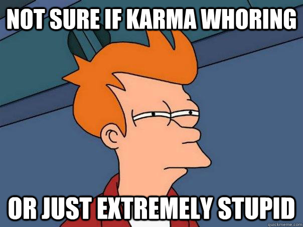 not sure if karma whoring or just extremely stupid - Futurama Fry