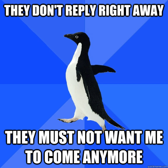 they dont reply right away they must not want me to come an - Socially Awkward Penguin
