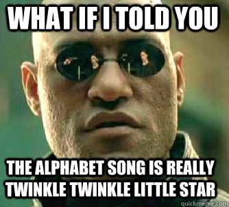what if i told you the alphabet song is really twinkle twink - Matrix Morpheus