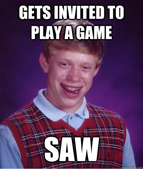 gets invited to play a game saw - Bad Luck Brian
