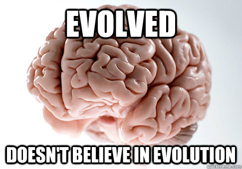 evolved doesnt believe in evolution - Scumbag Brain