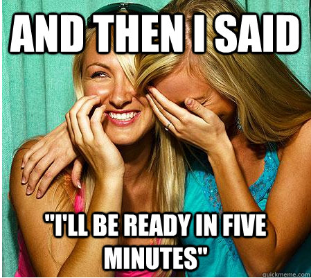 and then i said ill be ready in five minutes - Scumbag Date